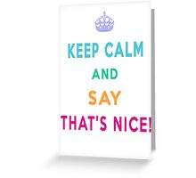 Keep Calm and Say That's Nice! Greeting Card