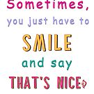 Sometimes You Just Have To SMILE and Say THAT'S NICE :) by Linda Allan