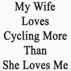 My Wife Loves Cycling More Than She Loves Me  by supernova23