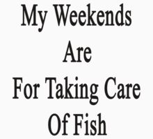 My Weekends Are For Taking Care Of Fish  by supernova23
