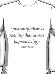 Apparently There Is Nothing That Cannot Happen Today T-Shirt