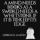 A mind needs books as a sword needs a whetstone, if it is to keep its edge. - George R. R. Martin - Game of Thrones by galatria