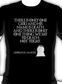 "There is only one god and his name is Death. And there is only one thing we say to Death: ""Not today."" - George R. R. Martin - Game of Thrones T-Shirt"