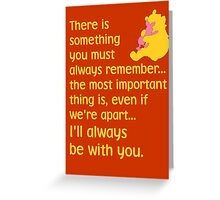 There is something you must always remember... the most important thing is, even if we're apart... I'll always be with you. - Winnie the Pooh - Disney Greeting Card