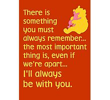There is something you must always remember... the most important thing is, even if we're apart... I'll always be with you. - Winnie the Pooh - Disney Photographic Print