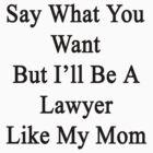Say What You Want But I'll Be A Lawyer Like My Mom  by supernova23