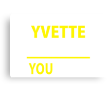 It's A YVETTE thing, you wouldn't understand !! Canvas Print