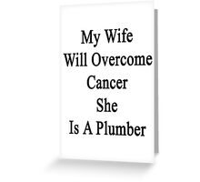 My Wife Will Overcome Cancer She Is A Plumber  Greeting Card