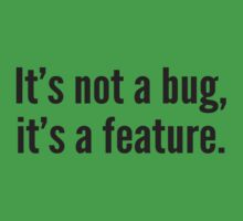It's not a bug, it's a feature. by DesignFactoryD