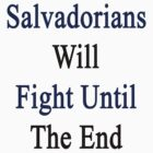 Salvadorians Will Fight Until The End  by supernova23