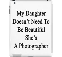 My Daughter Doesn't Need To Be Beautiful She's A Photographer  iPad Case/Skin