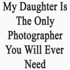 My Daughter Is The Only Photographer You Will Ever Need  by supernova23