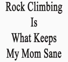 Rock Climbing Is What Keeps My Mom Sane  by supernova23