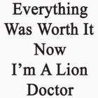 Everything Was Worth It Now I'm A Lion Doctor  by supernova23