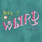 Let's be weird together by siutaam