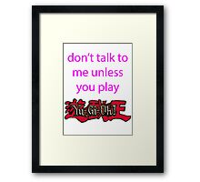 Don't talk to me unless you play Yu-Gi-Oh Framed Print