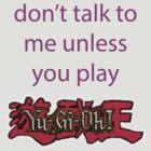 Don't talk to me unless you play Yu-Gi-Oh by JMoneyMC