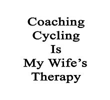Coaching Cycling Is My Wife's Therapy  Photographic Print