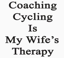 Coaching Cycling Is My Wife's Therapy  by supernova23