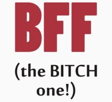 BFF The Bitch One by 2E1K