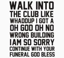 Walk into the club like whaddup I got a oh god no wrong building I'm so sorry continue with your funeral god bless by bluestubble