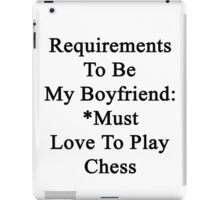 Requirements To Be My Boyfriend: *Must Love Chess  iPad Case/Skin