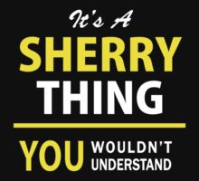 It's A SHERRY thing, you wouldn't understand !! T-Shirt
