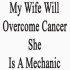 My Wife Will Overcome Cancer She Is A Mechanic  by supernova23