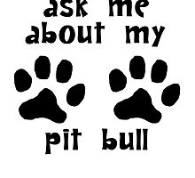 Ask Me About My Pit Bull by kwg2200
