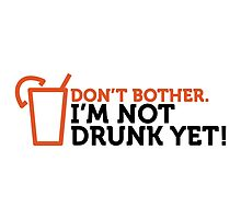 Don't bother, I'm not drunk yet! by artpolitic