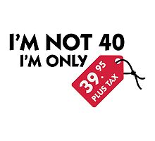 I'm Not 40, I'm Only $39.95... by artpolitic