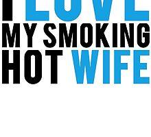 I Love My Smokin Hot Wife by mralan