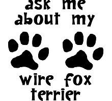 Ask Me About My Wire Fox Terrier by kwg2200