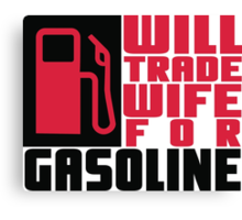 Will trade wife for gasoline Canvas Print