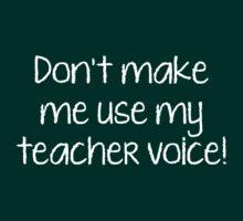 Don't Make Me Use My Teacher Voice! by DesignFactoryD