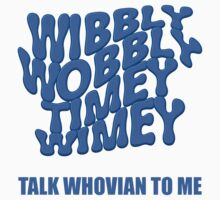 Wibbly Wobbly Timey Wimey - Talk Whovian To Me by wordsonashirt