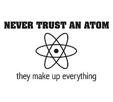 Never Trust an Atom They Make Up Everything by scienceispun