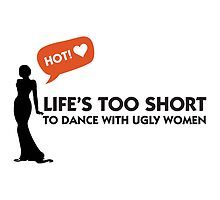 Life's Too Short To Dance With Ugly Women by artpolitic