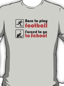 Born to play football - forced to go to school T-Shirt