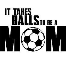 It takes balls to be a Mom Photographic Print