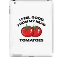 I Feel Good From My Head Tomatoes iPad Case/Skin