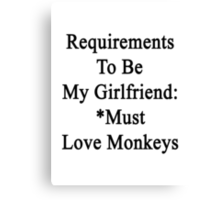 Requirements To Be My Girlfriend: *Must Love Monkeys  Canvas Print