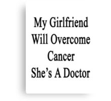 My Girlfriend Will Overcome Cancer She's A Doctor  Canvas Print
