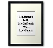 Requirements To Be My Girlfriend: *Must Love Pandas  Framed Print