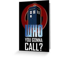 Doctor WHO you gonna call? Greeting Card