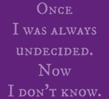 Once I was always undecided. Now I don't know. by FandomizedRose