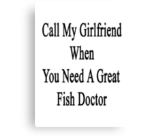 Call My Girlfriend When You Need A Great Fish Doctor  Canvas Print