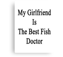 My Girlfriend Is The Best Fish Doctor  Canvas Print