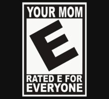 Your mom. Rated E for Everyone by datthomas