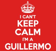 I can't keep calm, Im a GUILLERMO by icant